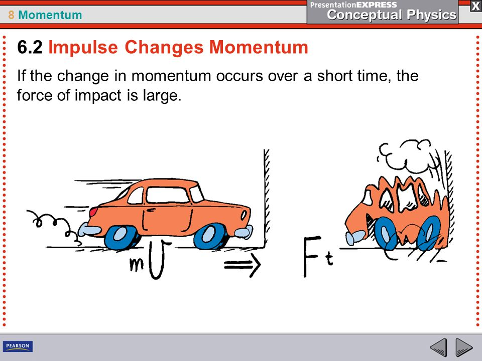 8 Momentum If the change in momentum occurs over a short time, the force of impact is large.