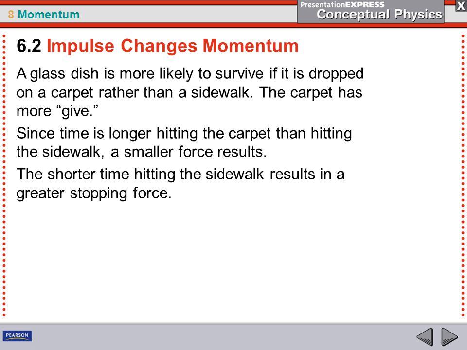 8 Momentum A glass dish is more likely to survive if it is dropped on a carpet rather than a sidewalk.