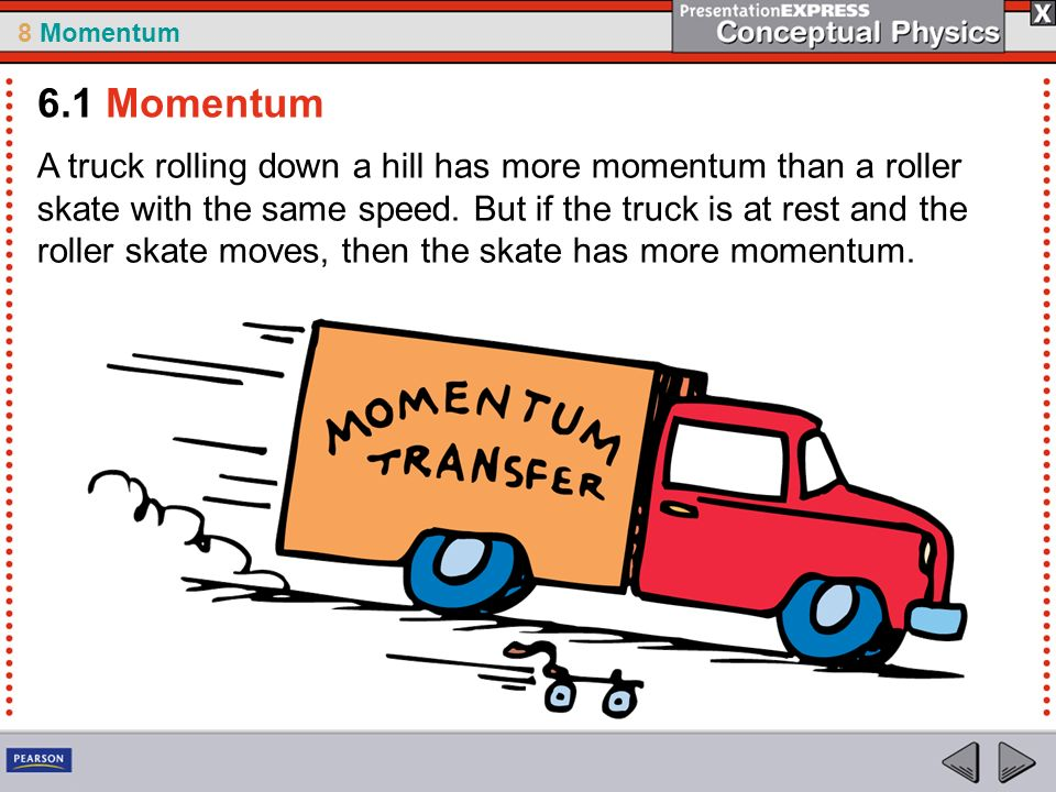 8 Momentum A truck rolling down a hill has more momentum than a roller skate with the same speed.