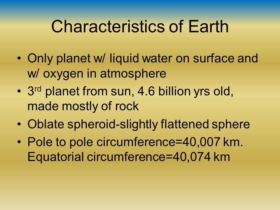 the specific characteristics of the earth The characteristics that make earth habitable are fresh water, atmosphere, and oxygen other things that make earth habitable are land masses and the climate.