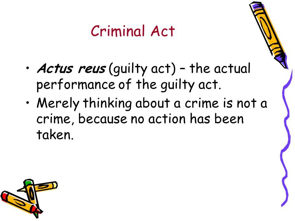 Criminal Act Actus reus (guilty act) – the actual performance of the guilty act.
