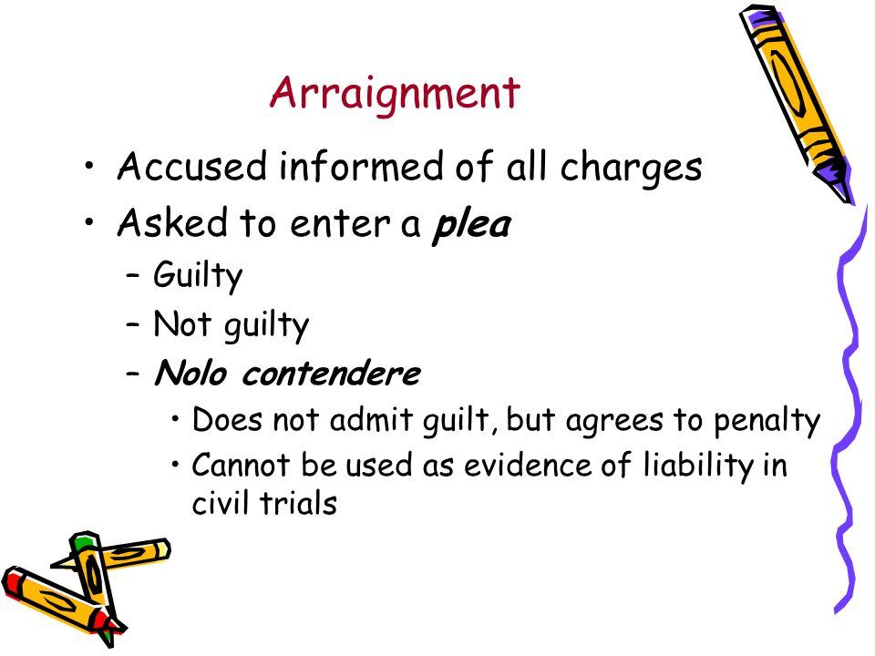 Arraignment Accused informed of all charges Asked to enter a plea –Guilty –Not guilty –Nolo contendere Does not admit guilt, but agrees to penalty Cannot be used as evidence of liability in civil trials