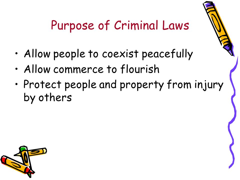 Purpose of Criminal Laws Allow people to coexist peacefully Allow commerce to flourish Protect people and property from injury by others