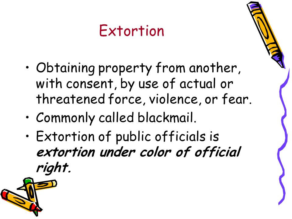 Extortion Obtaining property from another, with consent, by use of actual or threatened force, violence, or fear.