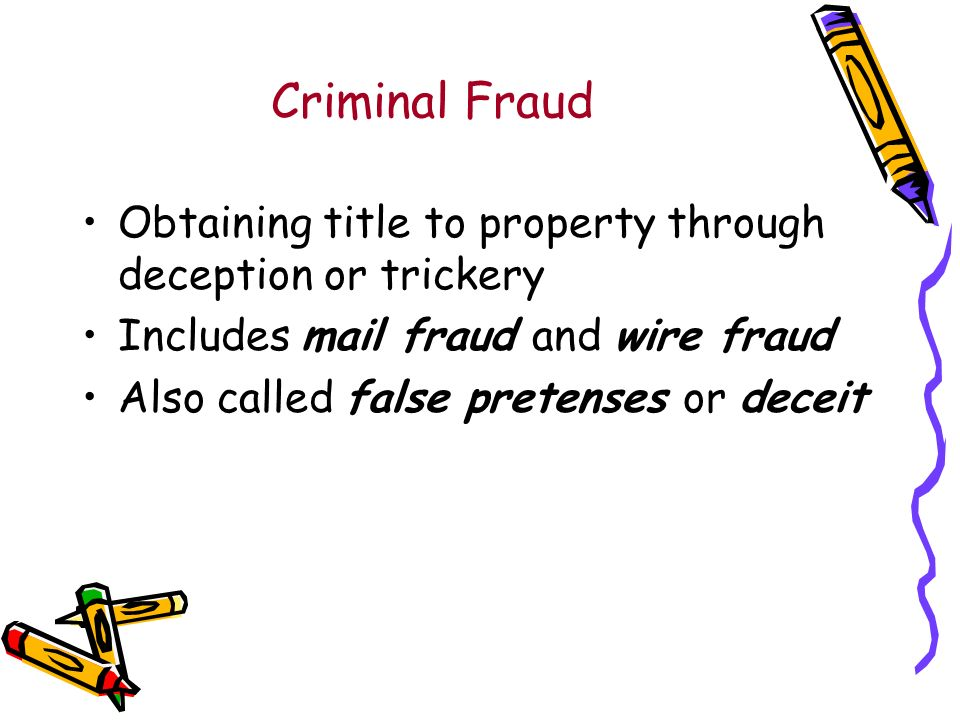 Criminal Fraud Obtaining title to property through deception or trickery Includes mail fraud and wire fraud Also called false pretenses or deceit