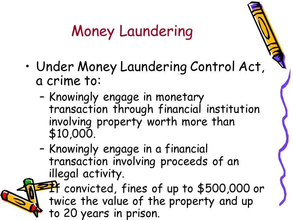 Money Laundering Under Money Laundering Control Act, a crime to: –Knowingly engage in monetary transaction through financial institution involving property worth more than $10,000.