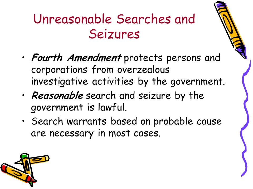 Unreasonable Searches and Seizures Fourth Amendment protects persons and corporations from overzealous investigative activities by the government.