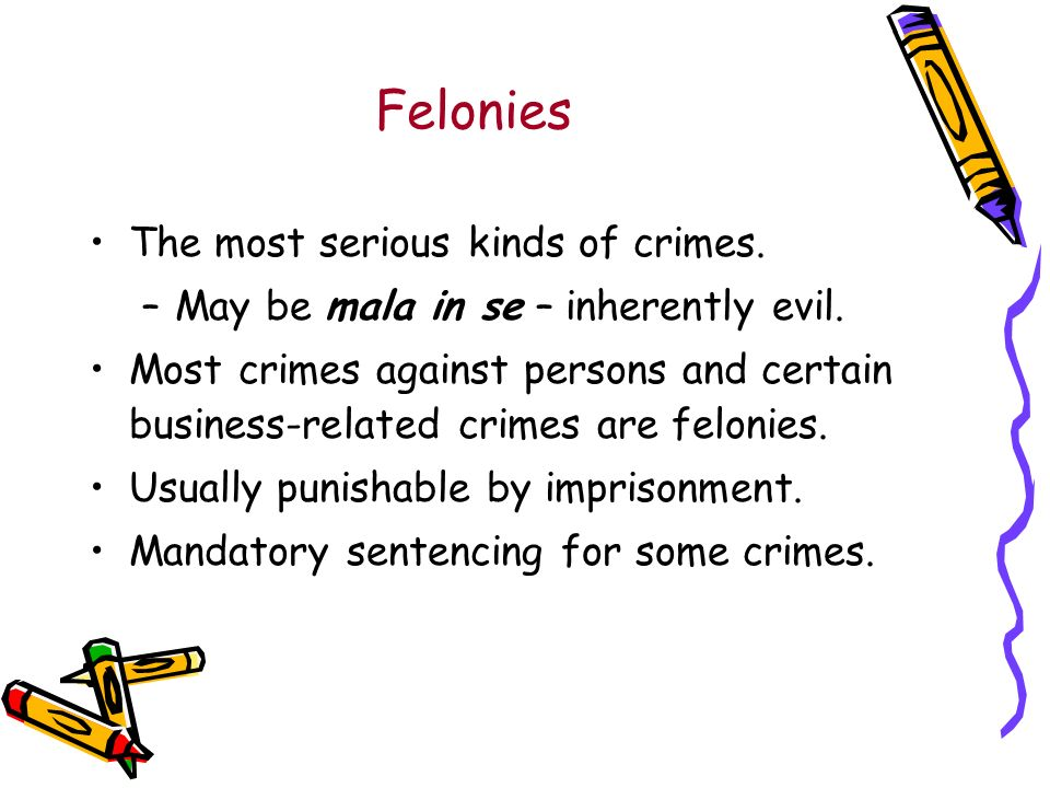 Felonies The most serious kinds of crimes. –May be mala in se – inherently evil.