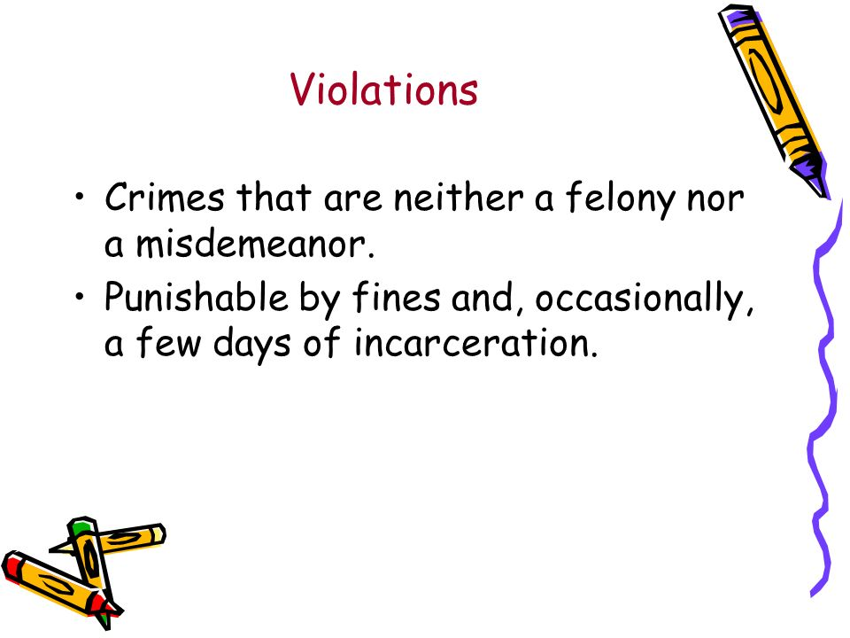 Violations Crimes that are neither a felony nor a misdemeanor.