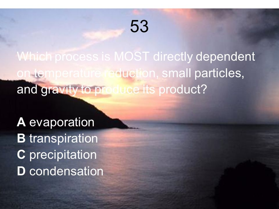 53 Which process is MOST directly dependent on temperature reduction, small particles, and gravity to produce its product.