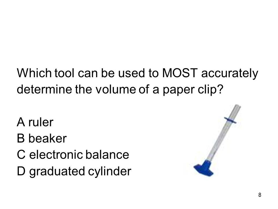 Which tool can be used to MOST accurately determine the volume of a paper clip.
