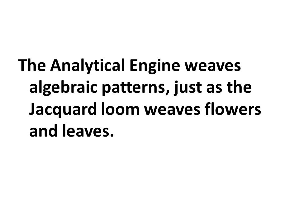 The Analytical Engine weaves algebraic patterns, just as the Jacquard loom weaves flowers and leaves.