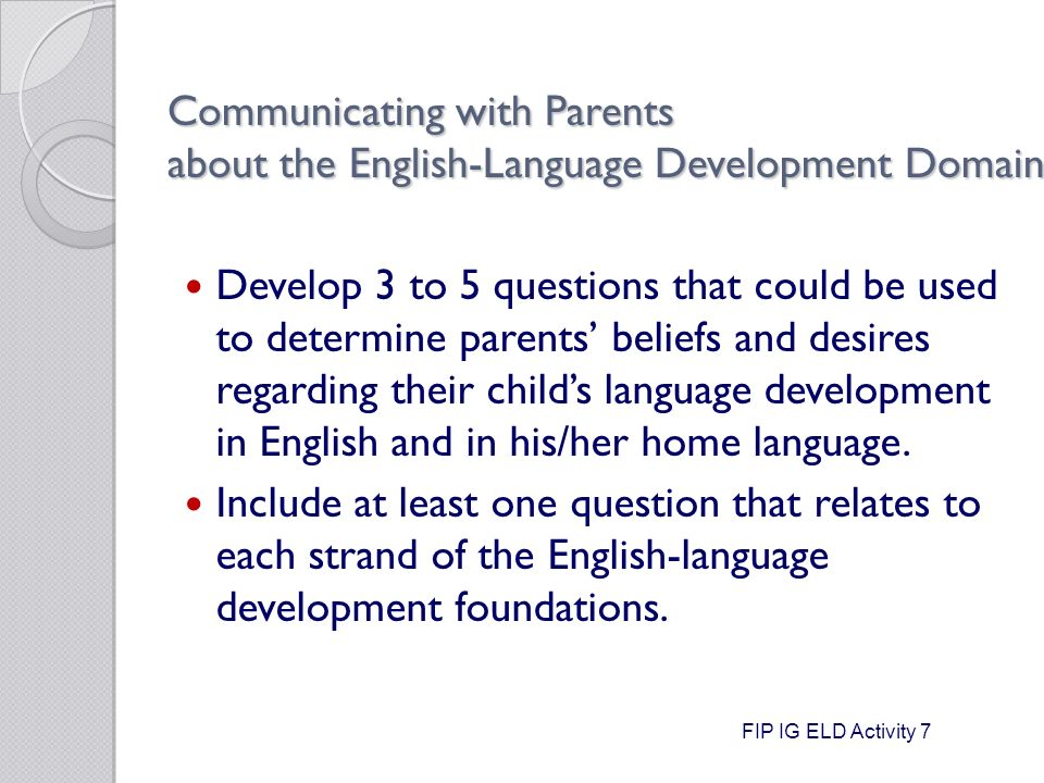 Communicating with Parents about the English-Language Development Domain Develop 3 to 5 questions that could be used to determine parents' beliefs and desires regarding their child's language development in English and in his/her home language.
