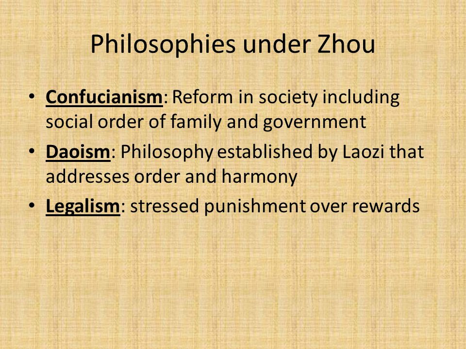 Philosophies under Zhou Confucianism: Reform in society including social order of family and government Daoism: Philosophy established by Laozi that addresses order and harmony Legalism: stressed punishment over rewards