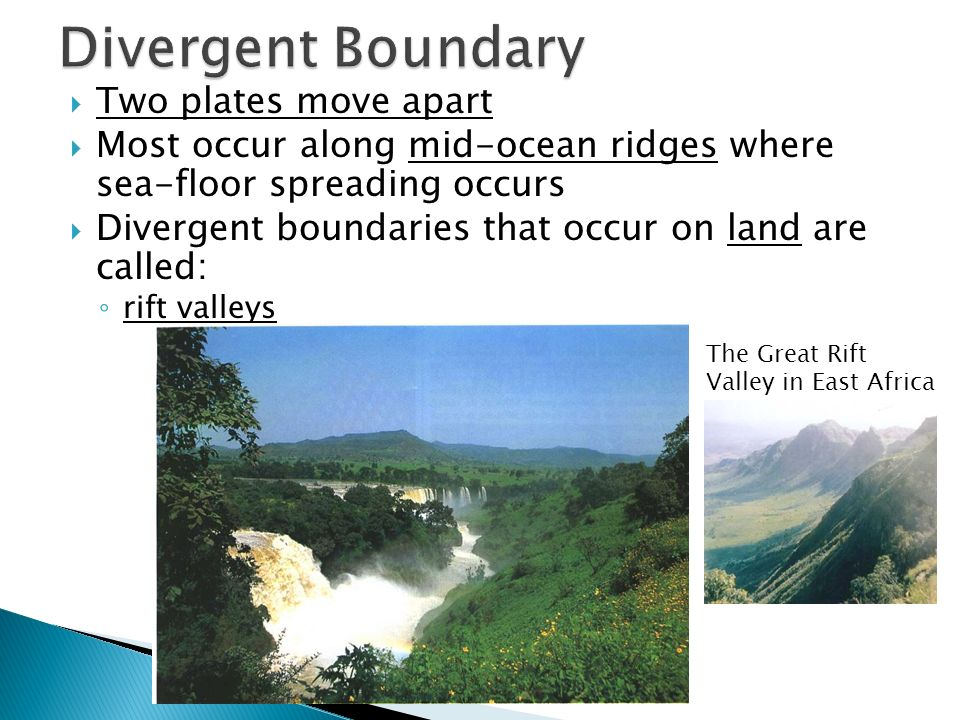  Two plates move apart  Most occur along mid-ocean ridges where sea-floor spreading occurs  Divergent boundaries that occur on land are called: ◦ rift valleys The Great Rift Valley in East Africa