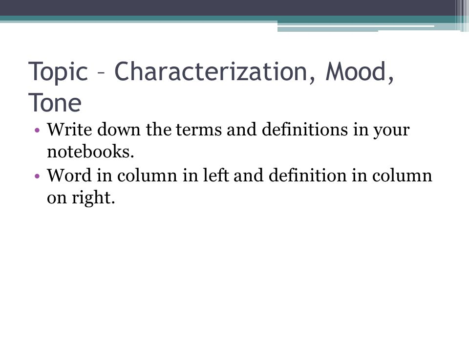 Topic – Characterization, Mood, Tone Write down the terms and definitions in your notebooks.