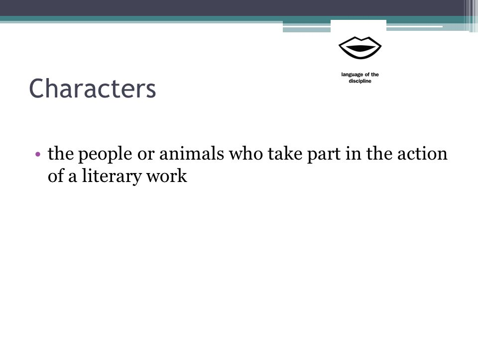 Characters the people or animals who take part in the action of a literary work