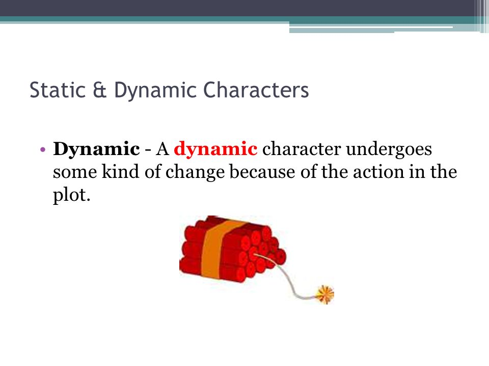 Static & Dynamic Characters Dynamic - A dynamic character undergoes some kind of change because of the action in the plot.