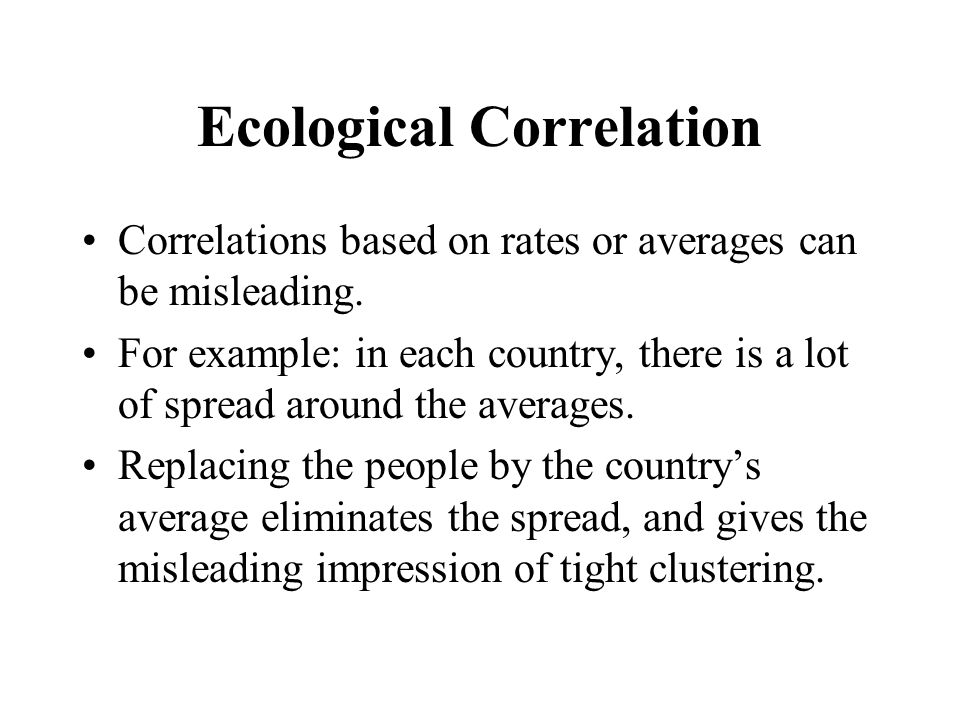Ecological Correlation Correlations based on rates or averages can be misleading.