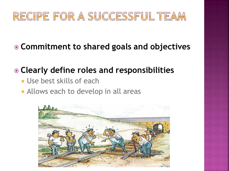  Commitment to shared goals and objectives  Clearly define roles and responsibilities  Use best skills of each  Allows each to develop in all area