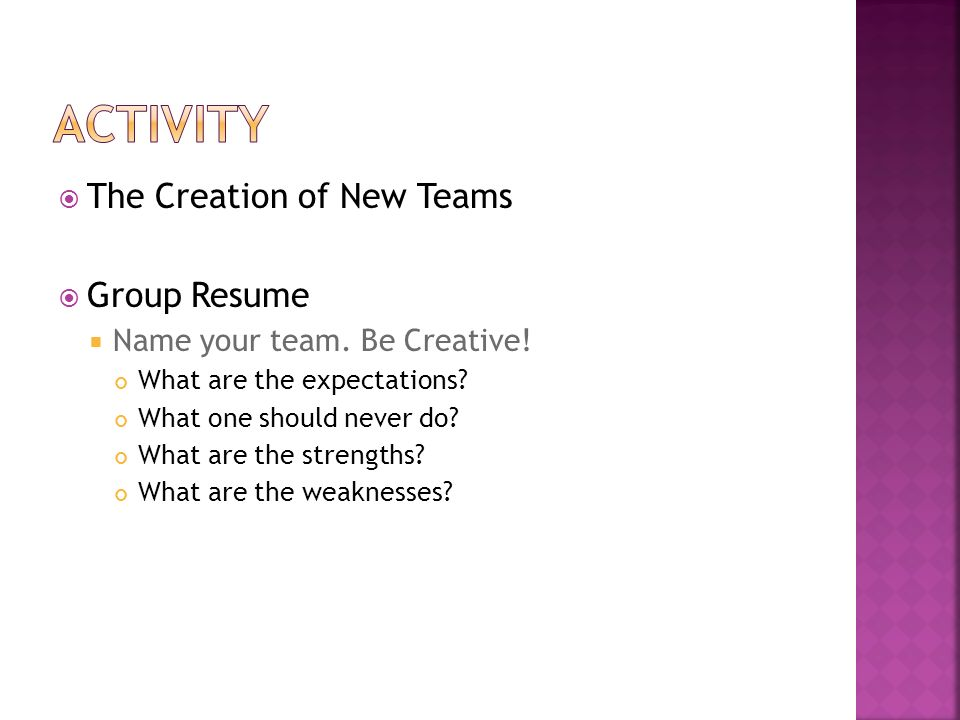  The Creation of New Teams  Group Resume  Name your team. Be Creative! What are the expectations? What one should never do? What are the strengths?