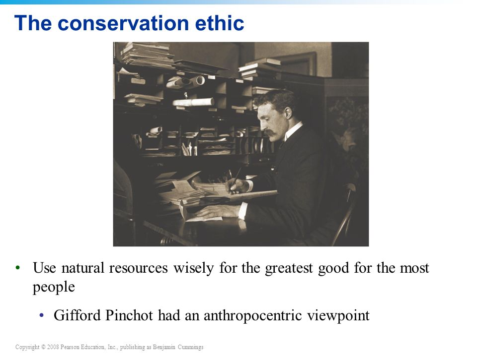 Copyright © 2008 Pearson Education, Inc., publishing as Benjamin Cummings The conservation ethic Use natural resources wisely for the greatest good for the most people Gifford Pinchot had an anthropocentric viewpoint