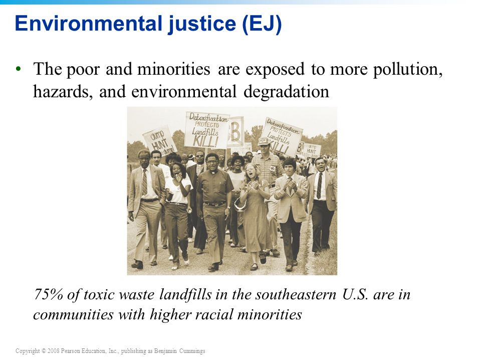 Copyright © 2008 Pearson Education, Inc., publishing as Benjamin Cummings Environmental justice (EJ) The poor and minorities are exposed to more pollution, hazards, and environmental degradation 75% of toxic waste landfills in the southeastern U.S.