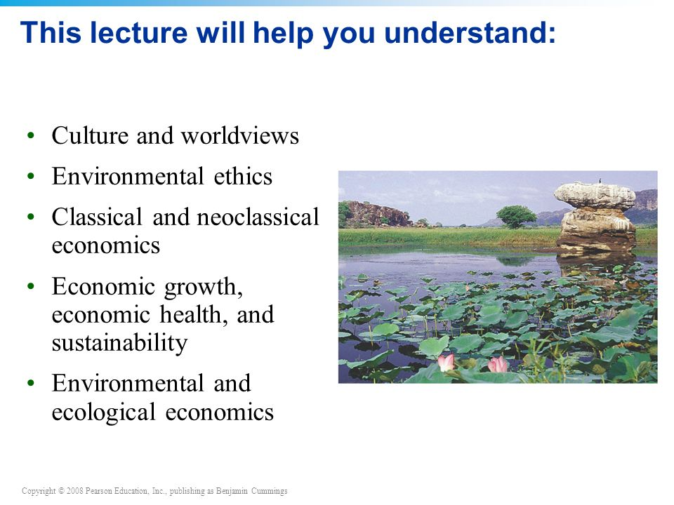 Copyright © 2008 Pearson Education, Inc., publishing as Benjamin Cummings This lecture will help you understand: Culture and worldviews Environmental ethics Classical and neoclassical economics Economic growth, economic health, and sustainability Environmental and ecological economics