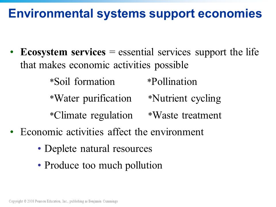 Copyright © 2008 Pearson Education, Inc., publishing as Benjamin Cummings Environmental systems support economies Ecosystem services = essential services support the life that makes economic activities possible * Soil formation * Pollination * Water purification * Nutrient cycling * Climate regulation * Waste treatment Economic activities affect the environment Deplete natural resources Produce too much pollution