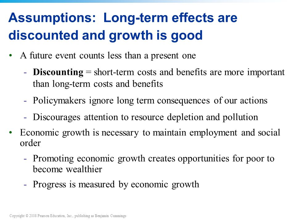 Copyright © 2008 Pearson Education, Inc., publishing as Benjamin Cummings A future event counts less than a present one -Discounting = short-term costs and benefits are more important than long-term costs and benefits -Policymakers ignore long term consequences of our actions -Discourages attention to resource depletion and pollution Economic growth is necessary to maintain employment and social order -Promoting economic growth creates opportunities for poor to become wealthier -Progress is measured by economic growth Assumptions: Long-term effects are discounted and growth is good
