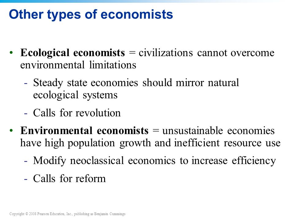 Copyright © 2008 Pearson Education, Inc., publishing as Benjamin Cummings Other types of economists Ecological economists = civilizations cannot overcome environmental limitations -Steady state economies should mirror natural ecological systems -Calls for revolution Environmental economists = unsustainable economies have high population growth and inefficient resource use -Modify neoclassical economics to increase efficiency -Calls for reform