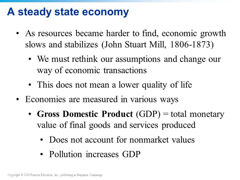 Copyright © 2008 Pearson Education, Inc., publishing as Benjamin Cummings A steady state economy As resources became harder to find, economic growth slows and stabilizes (John Stuart Mill, ) We must rethink our assumptions and change our way of economic transactions This does not mean a lower quality of life Economies are measured in various ways Gross Domestic Product (GDP) = total monetary value of final goods and services produced Does not account for nonmarket values Pollution increases GDP
