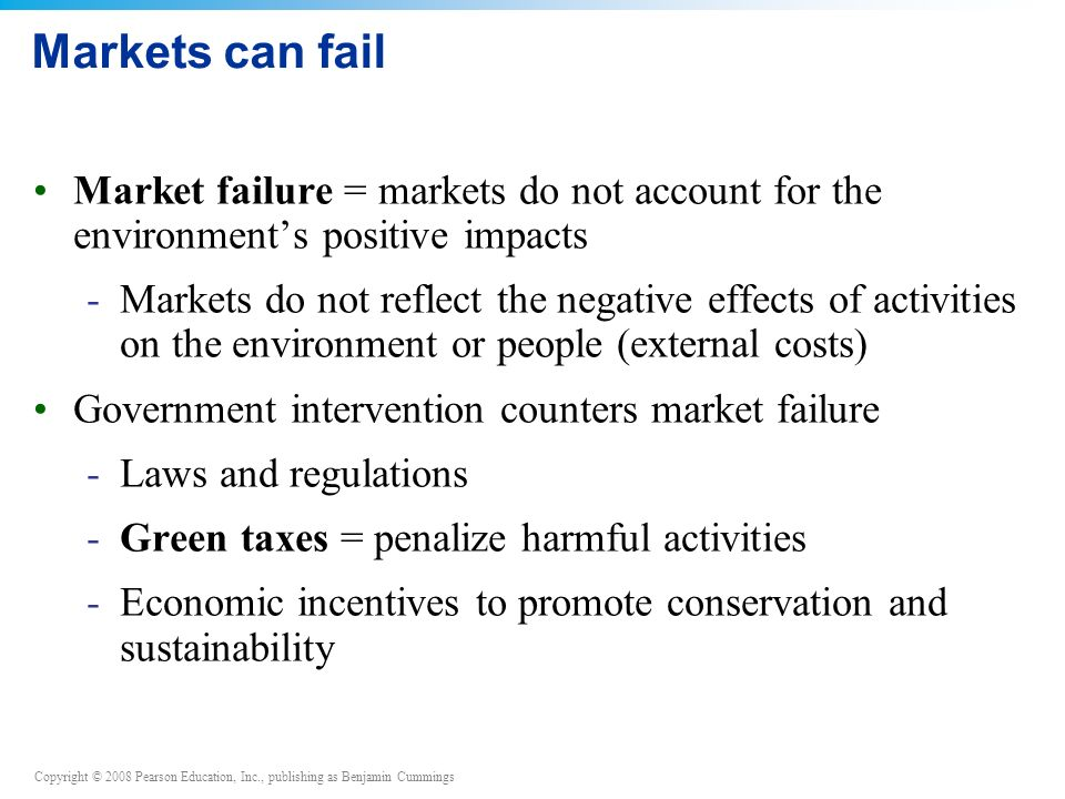 Copyright © 2008 Pearson Education, Inc., publishing as Benjamin Cummings Markets can fail Market failure = markets do not account for the environment's positive impacts -Markets do not reflect the negative effects of activities on the environment or people (external costs) Government intervention counters market failure -Laws and regulations -Green taxes = penalize harmful activities -Economic incentives to promote conservation and sustainability