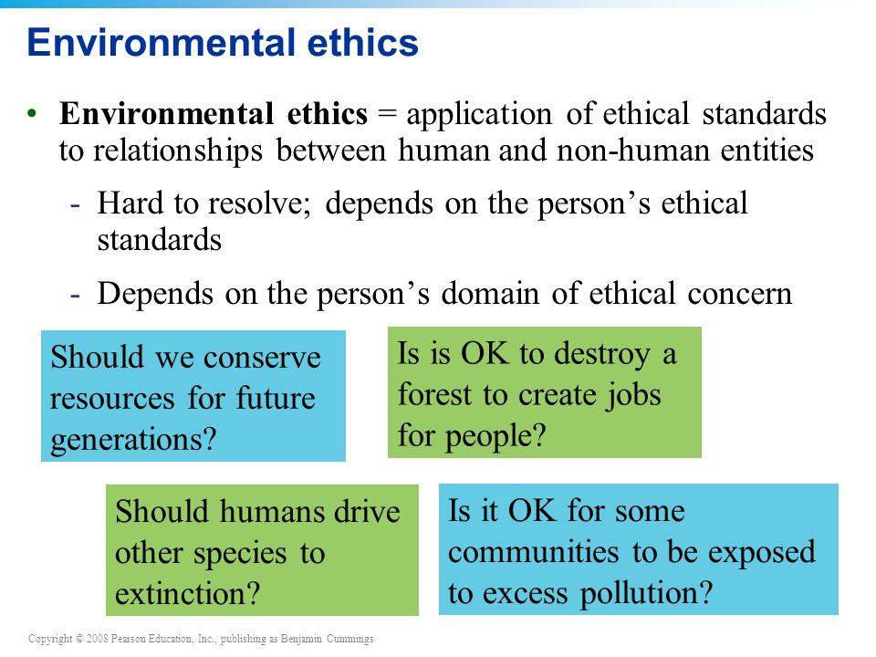 Copyright © 2008 Pearson Education, Inc., publishing as Benjamin Cummings Environmental ethics Environmental ethics = application of ethical standards to relationships between human and non-human entities -Hard to resolve; depends on the person's ethical standards -Depends on the person's domain of ethical concern Should we conserve resources for future generations.