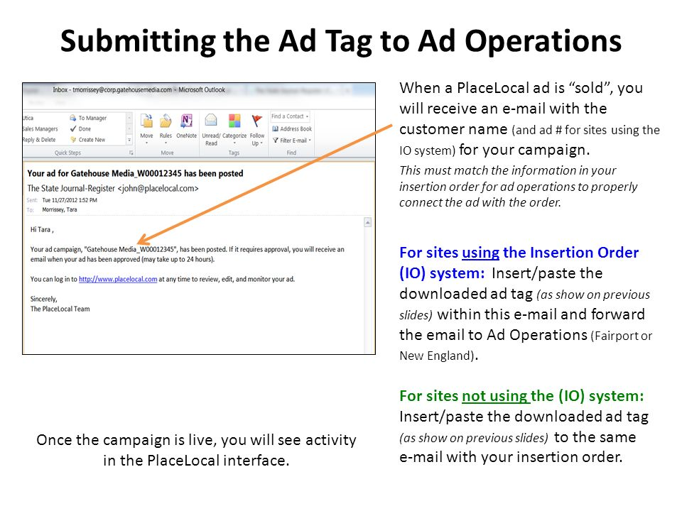 Submitting the Ad Tag to Ad Operations When a PlaceLocal ad is sold , you will receive an  with the customer name (and ad # for sites using the IO system) for your campaign.
