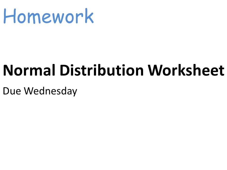 Get out your Normal Curve WS You will be able to standardize a – Normal Distribution Worksheet