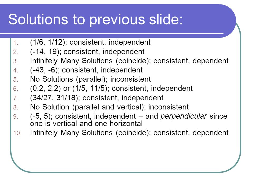 Solutions to previous slide: 1. (1/6, 1/12); consistent, independent 2.
