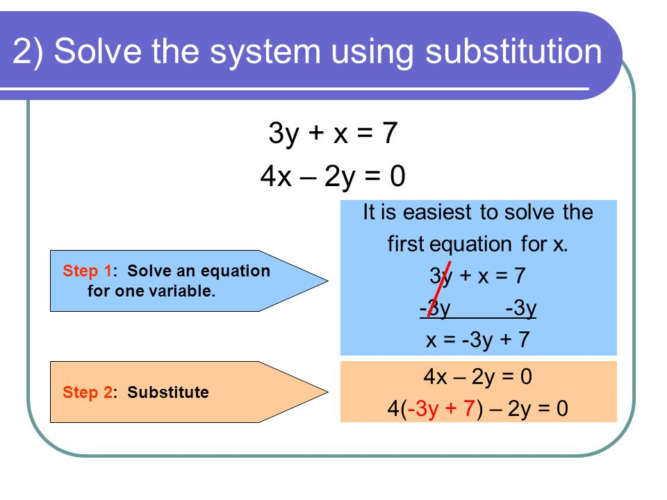 2) Solve the system using substitution 3y + x = 7 4x – 2y = 0 Step 1: Solve an equation for one variable.