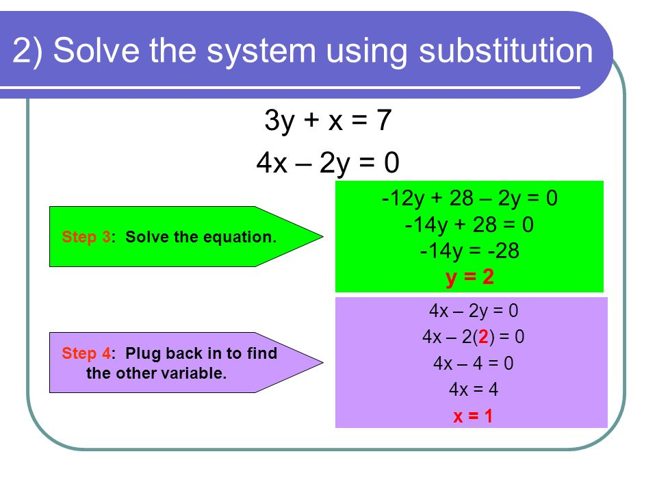 2) Solve the system using substitution 3y + x = 7 4x – 2y = 0 Step 4: Plug back in to find the other variable.