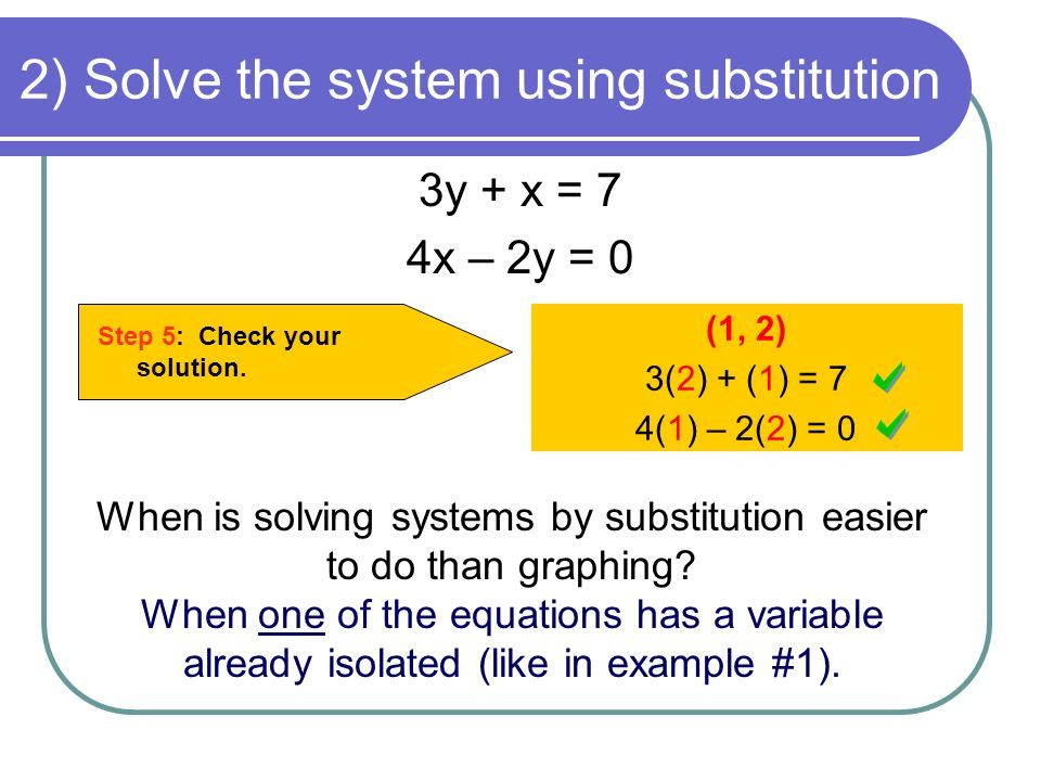 2) Solve the system using substitution 3y + x = 7 4x – 2y = 0 Step 5: Check your solution.