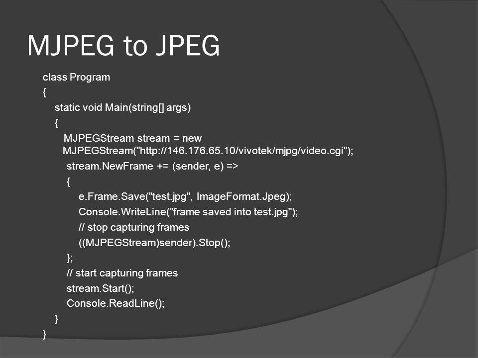 MJPEG to JPEG class Program { static void Main(string[] args) { MJPEGStream stream = new MJPEGStream( http://146.176.65.10/vivotek/mjpg/video.cgi ); stream.NewFrame += (sender, e) => { e.Frame.Save( test.jpg , ImageFormat.Jpeg); Console.WriteLine( frame saved into test.jpg ); // stop capturing frames ((MJPEGStream)sender).Stop(); }; // start capturing frames stream.Start(); Console.ReadLine(); }