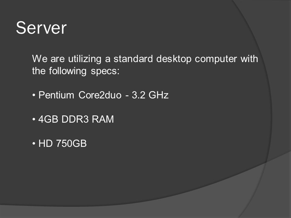 Server We are utilizing a standard desktop computer with the following specs: Pentium Core2duo - 3.2 GHz 4GB DDR3 RAM HD 750GB