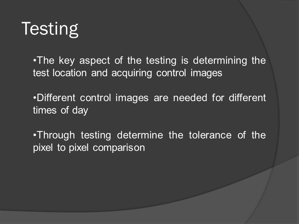Testing The key aspect of the testing is determining the test location and acquiring control images Different control images are needed for different times of day Through testing determine the tolerance of the pixel to pixel comparison
