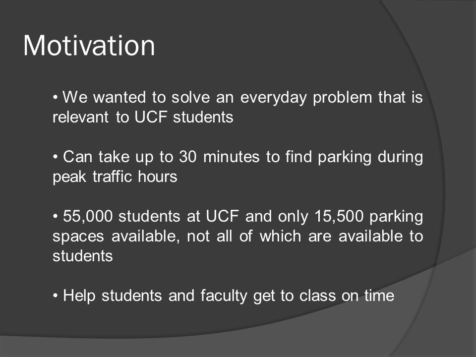 Motivation We wanted to solve an everyday problem that is relevant to UCF students Can take up to 30 minutes to find parking during peak traffic hours 55,000 students at UCF and only 15,500 parking spaces available, not all of which are available to students Help students and faculty get to class on time