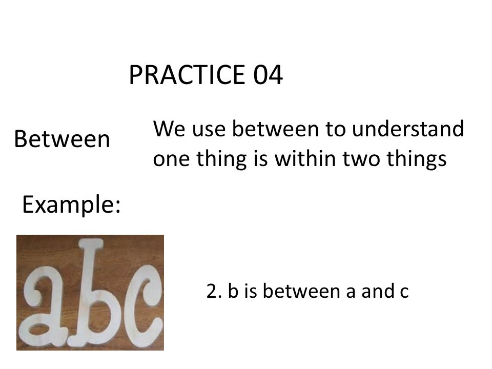 PRACTICE 04 Between We use between to understand one thing is within two things Example: 2.