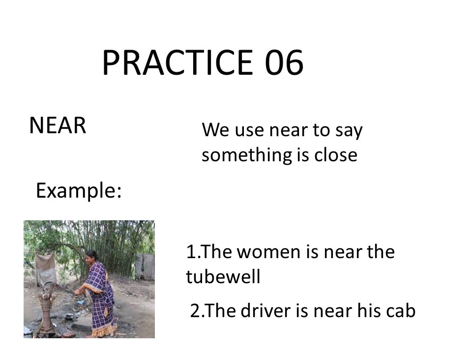 PRACTICE 06 NEAR We use near to say something is close Example: 1.The women is near the tubewell 2.The driver is near his cab