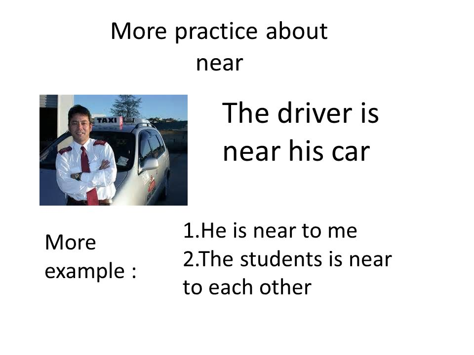 More practice about near The driver is near his car More example : 1.He is near to me 2.The students is near to each other