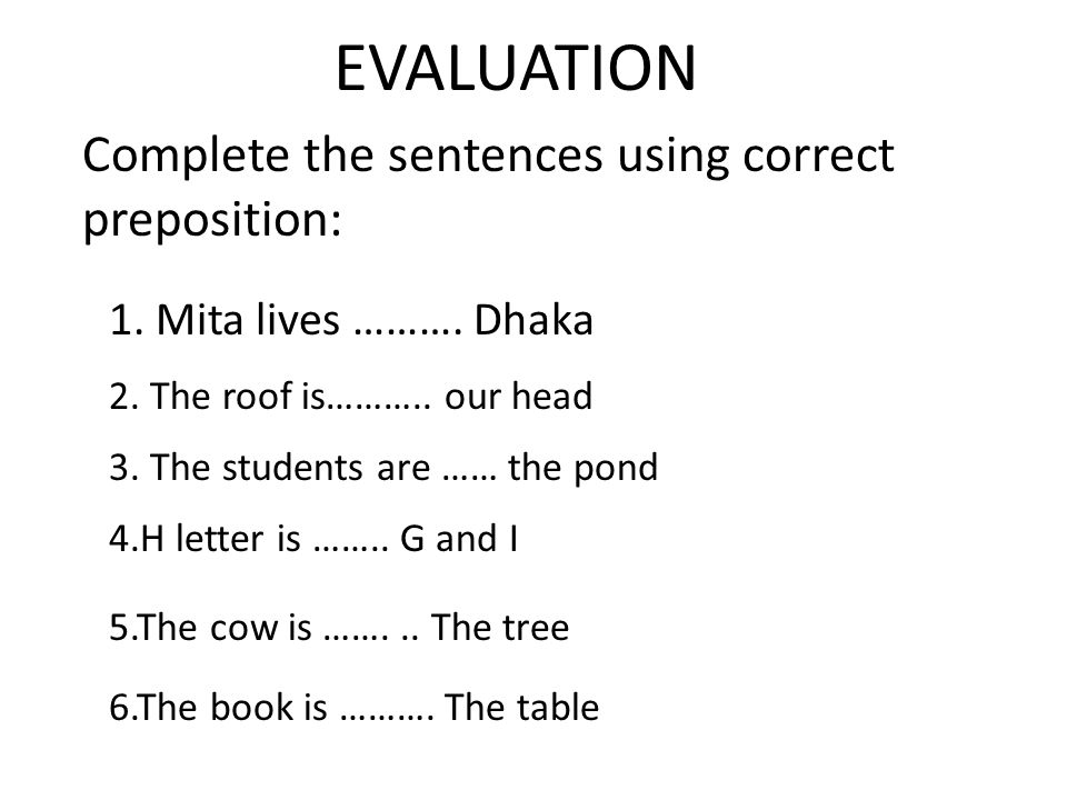 EVALUATION Complete the sentences using correct preposition: 1.
