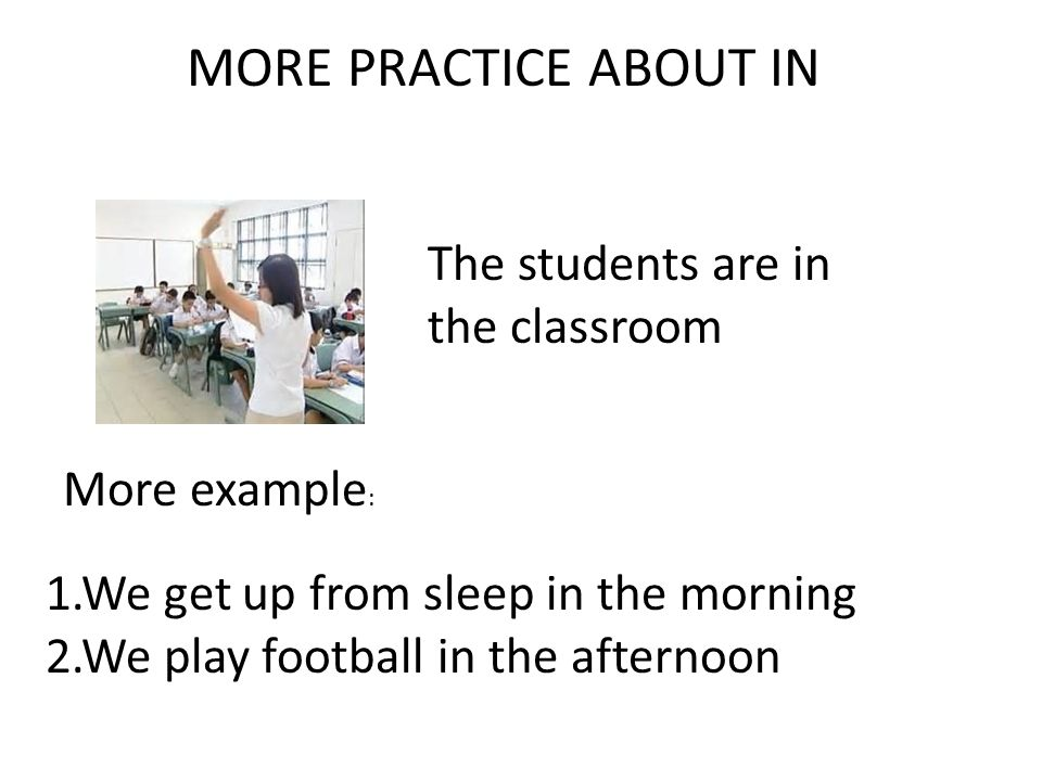 MORE PRACTICE ABOUT IN 1.We get up from sleep in the morning 2.We play football in the afternoon The students are in the classroom More example :