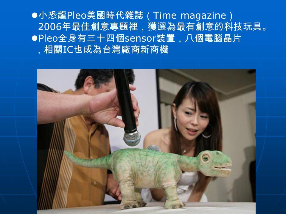 小恐龍 Pleo 美國時代雜誌( Time magazine ) 2006 年最佳創意專題裡,獲選為最有創意的科技玩具。 Pleo 全身有三十四個 sensor 裝置,八個電腦晶片 ,相關 IC 也成為台灣廠商新商機